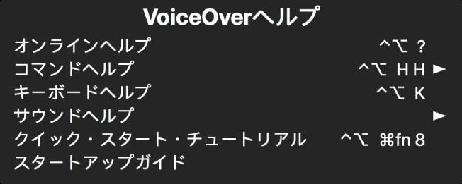 「VoiceOver ヘルプ」メニューは、次の項目を一覧表示するパネルです(上から下へ順番に):「オンラインヘルプ」、「コマンドヘルプ」、「キーボードヘルプ」、「サウンドヘルプ」、「クイック・スタート・チュートリアル」、「スタートアップガイド」。各項目の右側には、その項目を表示する VoiceOver コマンド、またはサブメニューにアクセスするための矢印が表示されています。