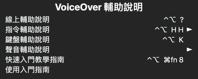 「VoiceOver 輔助說明」選單是一個面板,會從上到下列出以下項目:「線上輔助說明」、「指令輔助說明」、「鍵盤輔助說明」、「聲音輔助說明」、「快速入門教學指南」和「使用入門指南」。每一個項目的右側是您用來顯示該項目的 VoiceOver 指令,或是取用子選單的箭頭。