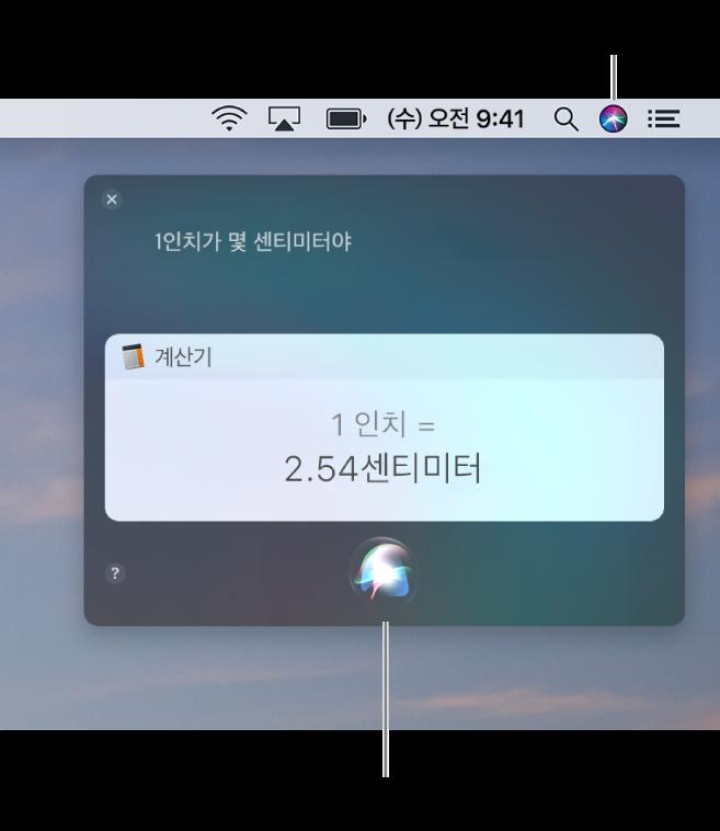 """메뉴 막대에 Siri 아이콘이 있고 """"1인치가 몇 센티미터야""""라는 요청과 그에 대한 답변(계산기로 변환한 수치)이 있는 Siri 윈도우를 표시하는 Mac의 오른쪽 상단 부분. 클릭하여 다른 요청을 할 수 있는 Siri 윈도우 하단 중앙에 있는 아이콘."""