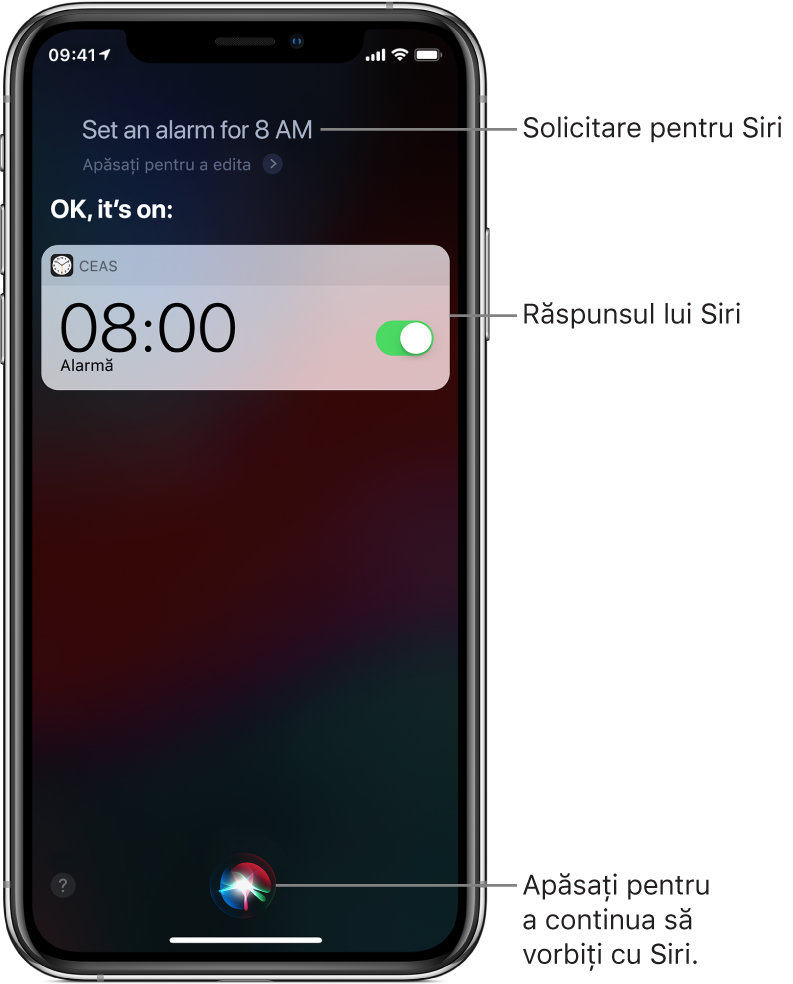 """Ecran Siri prezentând solicitarea adresată Siri """"Set an alarm for 8 a.m."""" și răspunsul Siri """"OK, it's on"""". O notificare din aplicația Ceas prezintă o alarmă activată pentru ora 8:00 a.m. Butonul din partea centrală jos a ecranului este utilizat pentru a continua dialogul cu Siri."""