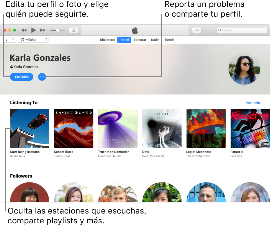 """La página de perfil de AppleMusic: en la esquina superior derecha debajo de tu nombre, selecciona Editar para editar tu perfil o tu foto, y elegir quién te puede seguir. A la derecha de Editar, haz clic en el botón """"Menú de acciones"""" para reportar un problema o compartir tu perfil. Debajo del encabezado """"Escuchando"""" se encuentran los álbumes que estás escuchando y puedes hacer clic en el botón """"Menú de acciones"""" para ocultar las estaciones que estás escuchando, compartir playlists y más."""