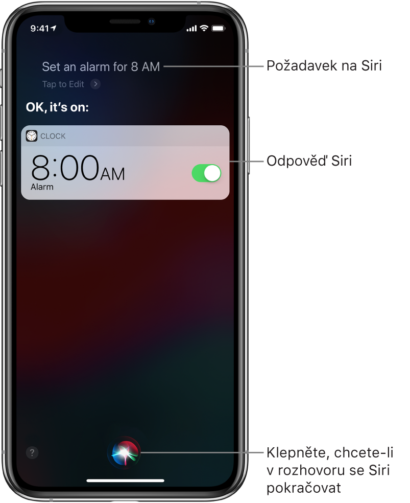 "Obrazovka Siri spožadavkem na Siri: ""Set an alarm for 8 a.m.,"" aodpovědí Siri: ""OK, it's on."" Oznámení aplikace Hodiny informuje o zapnutí budíku nastaveného na 8:00. Rozhovor se Siri pokračuje stisknutím tlačítka vdolní části obrazovky."