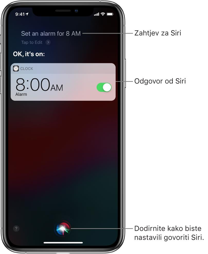 """Zaslon Siri prikazuje da je Siri postavljeno pitanje """"Set an alarm for 8 a.m.,"""", a da je Siri odgovorila """"OK, it's on."""" Obavijest iz aplikacije Sat prikazuje da je alarm uključen za 08:00. Tipka u sredini na dnu zaslona koristi se za nastavak govorenja Siri."""