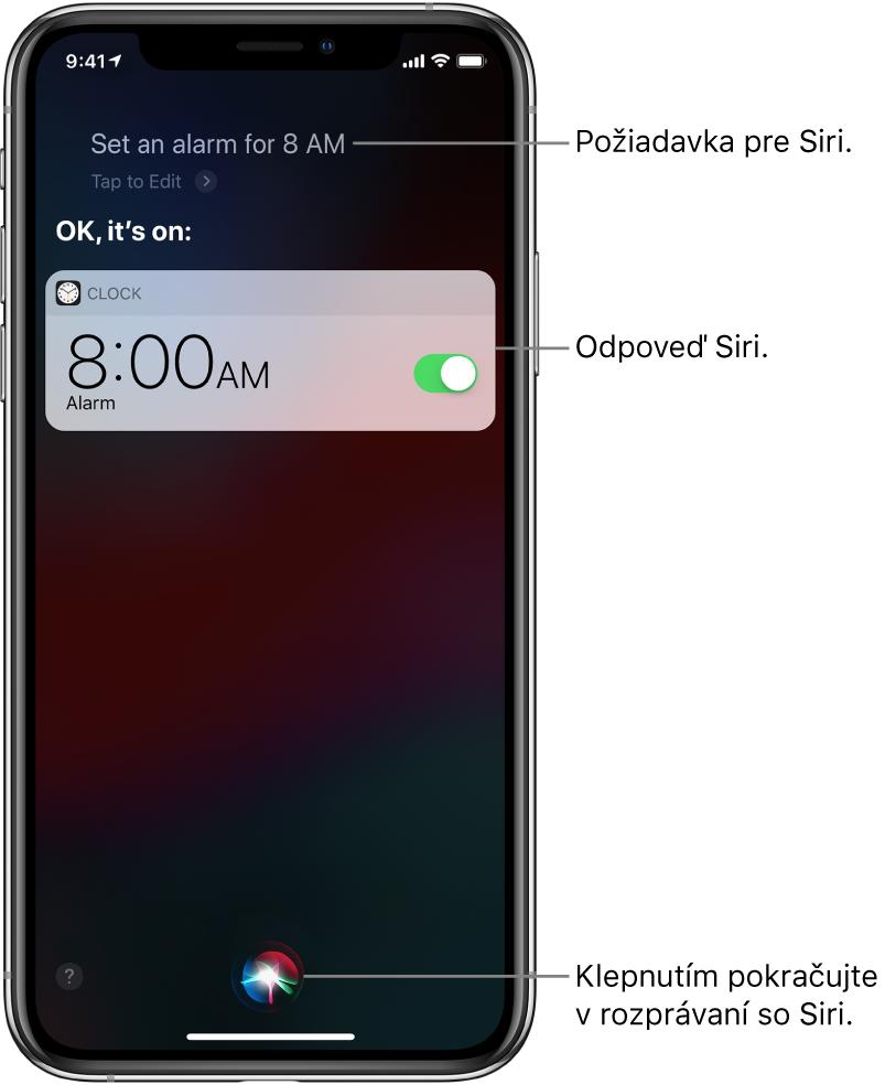 """Obrazovka Siri zobrazujúca požiadavku pre Siri """"Set an alarm for 8 AM"""" (Nastav budík na 8:00) aodpoveď Siri """"OK, it's on"""" (Vporiadku, je zapnutý). Hlásenie zapky Hodiny zobrazuje, že budík je nastavený na 8:00. Tlačidlo vdolnej strednej časti obrazovky sa používa na pokračovanie rozprávania so Siri."""