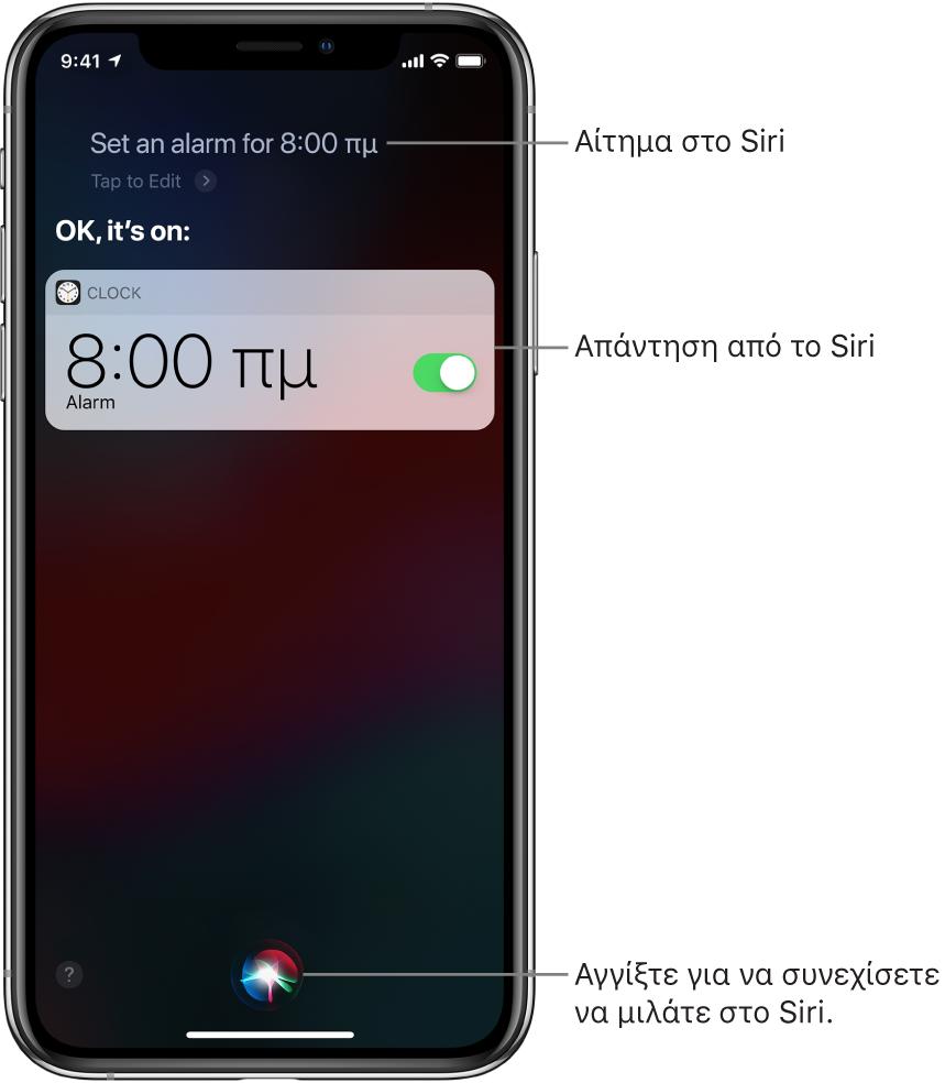 Η οθόνη του Siri, όπου εμφανίζεται η ερώτηση στο Siri «Set an alarm for 8 a.m.» και η απάντηση του Siri «OK, it's on». Μια γνωστοποίηση από την εφαρμογή «Ρολόι» δείχνει ότι η ειδοποίηση έχει ενεργοποιηθεί για τις 8:00 π.μ. Ένα κουμπί στο κάτω κέντρο της οθόνης χρησιμοποιείται για συνέχιση της ομιλίας στο Siri.