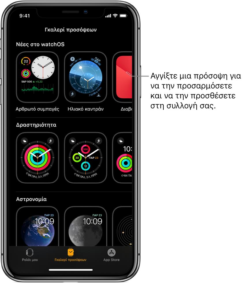 Η εφαρμογή AppleWatch ανοιχτή στην Γκαλερί προσόψεων. Η πάνω σειρά εμφανίζει τις νέες προσόψεις και στις επόμενες σειρές εμφανίζονται προσόψεις ρολογιού που είναι ομαδοποιημένες κατά τύπο—π.χ. Δραστηριότητα και Αστρονομία. Μπορείτε να κάνετε κύλιση για να δείτε περισσότερες προσόψεις, ομαδοποιημένες κατά τύπο.