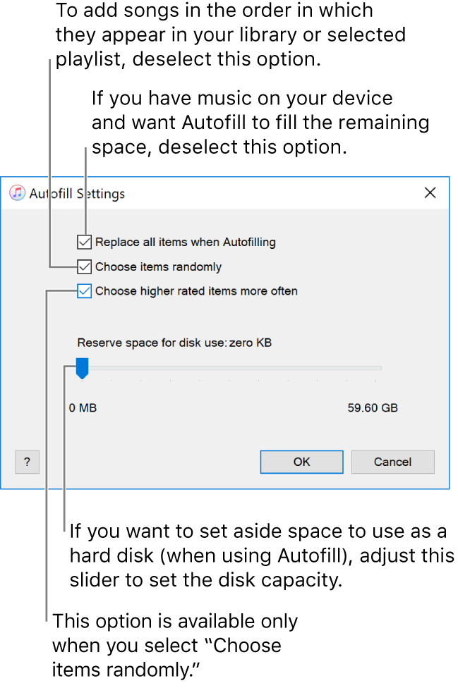 "The Autofill Settings dialog showing four options, from top to bottom. If you have music on your device and want Autofill to fill the remaining space, deselect the option ""Replace all items when Autofilling."" To add songs in the order in which they appear in your library or selected playlist, deselect the option ""Choose items randomly."" The next option, ""Choose higher rated items more often,"" is available only when you select the option ""Choose items randomly."" If you want to set aside space to use as a hard disk, adjust the slider to set the disk capacity."