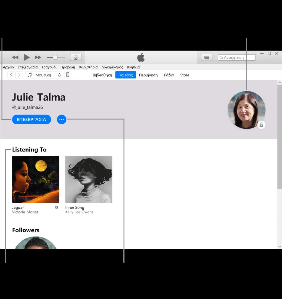 Η σελίδα προφίλ στο Apple Music: Στην πάνω αριστερή γωνία κάτω από το όνομά σας, κάντε κλικ στην «Επεξεργασία» για να επεξεργαστείτε το προφίλ ή τη φωτογραφία σας και για να επιλέξετε ποια άτομα μπορούν να σας ακολουθούν. Στα δεξιά της Επεξεργασίας, κάντε κλικ στο κουμπί «Περισσότερα» για να αναφέρετε ένα ζήτημα ή να μοιραστείτε το προφίλ σας. Στην πάνω δεξιά γωνία είναι το κουμπί «Ο λογαριασμός μου». Κάτω από την κεφαλίδα «Ακρόαση σε» βρίσκονται όλα τα άλμπουμ που ακούτε, και μπορείτε να κάνετε κλικ στο κουμπί «Περισσότερα» για απόκρυψη σταθμών που ακούτε, κοινή χρήση λιστών αναπαραγωγής και πολλά άλλα.