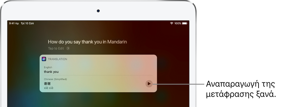Σε απάντηση στην ερώτηση «How do you say thank you in Mandarin?», το Siri εμφανίζει μια μετάφραση της αγγλικής φράσης «thank you» στα Μανδαρινικά. Ένα κουμπί στα δεξιά της μετάφρασης αναπαράγει τον ήχο της μετάφρασης.