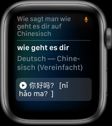 """Die Anzeige """"Siri"""" mit dem Text """"Wie sagt man ,Wie geht es dir?' auf Chinesisch"""", der oben angezeigt wird. Darunter wird die Übersetzung ins vereinfachte Chinesisch angezeigt. Oben rechts ist das Mikrofonsymbol zu sehen, das darauf hinweist, dass das Mikrofon verwendet wird."""