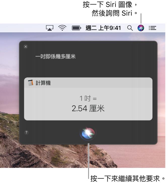 Mac 桌面的右上方部份,選單列中顯示 Siri 圖像和帶有詢問「一吋等於多少厘米」的 Siri 視窗,以及回覆(從「計算機」換算)。按一下 Siri 視窗中間下方的圖像來提出另一個要求。