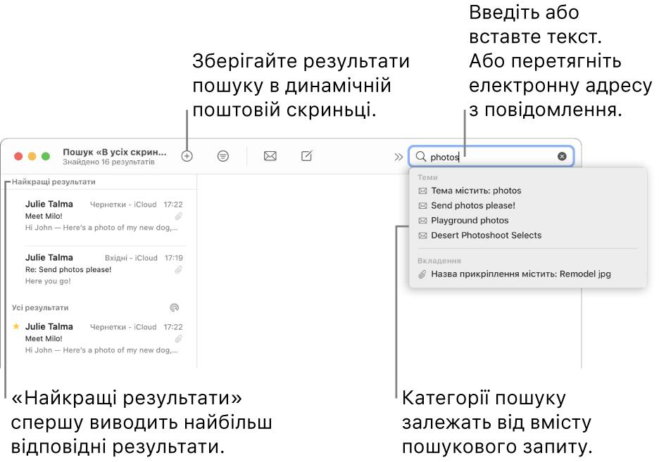 Поштова скринька, в якій виконується пошук, виділяється на панелі пошуку. Щоб виконати пошук в іншій поштовій скриньці, клацніть її назву. Можна ввести чи вставити текст у поле для пошуку або перетягнути адресу електронної пошти з листа. Під час введення внизу поля для пошуку з'являються пропозиції. Їх упорядковано за категоріями, наприклад «Тема» чи «Прикріплення», залежно від тексту для пошуку. У розділі «Найкращі результати» показано спочатку найбільш влучні результати.