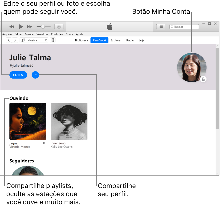 Página de perfil no Apple Music: no canto superior esquerdo, abaixo do nome, clique em Editar para editar o perfil ou a foto e escolher quem pode seguir você. À direita de Editar, clique no botão Mais para comunicar um problema ou compartilhar o perfil. No canto superior direito encontra-se o botão Minha Conta. Abaixo do título Ouvindo encontram-se todos os álbuns sendo ouvidos e você pode clique no botão Mais para ocultar as emissoras que estiver ouvindo, compartilhar playlist e muito mais.