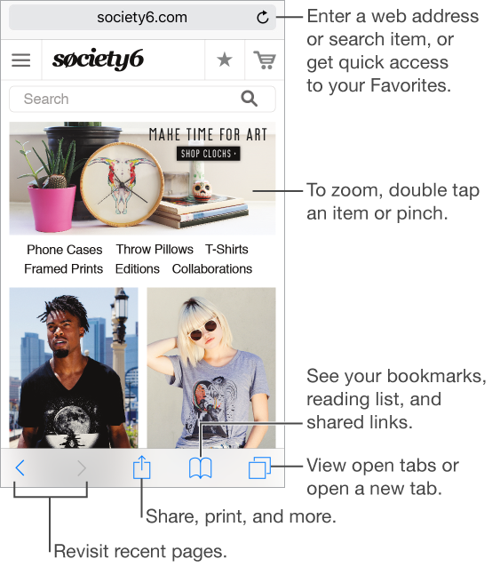 To enter a web address or search item, or get quick access to your Favorites, tap the Address field at the top of the page. To zoom, double tap an item, or pinch. At the bottom of the screen, from left to right: Use the back and forward buttons to revisit recent pages; tap the Share button to share, print, and more; tap the Bookmarks button to see your reading list, and shared links; and tap the Pages button to see open tabs or to open a new tab